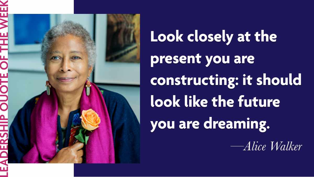 "Laidlaw Leadership Quote of the Week: Alice Walker - ""Look closely at the present you are constructing: it should look like the future you are dreaming."""