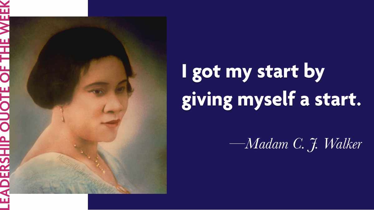 "Laidlaw Leadership Quote of the Week - Madam C. J. Walker: ""I got my start by giving myself a start."""