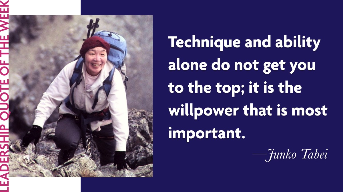 "Inspirational Leadership Quotes - Junko Tabei: ""Technique and ability alone do not get you to the top; it is the willpower that is most important."""