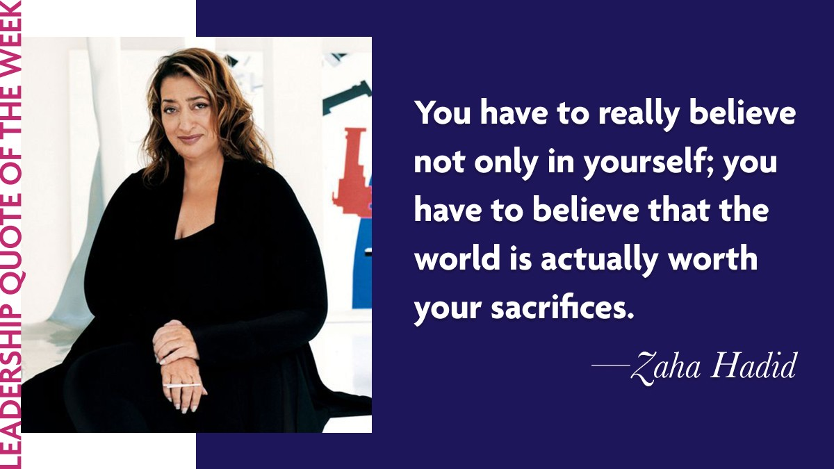 "Inspirational Leadership Quotes - Zaha Hadid ""You have to really believe not only in yourself; you have to believe that the world is actually worth your sacrifices."""